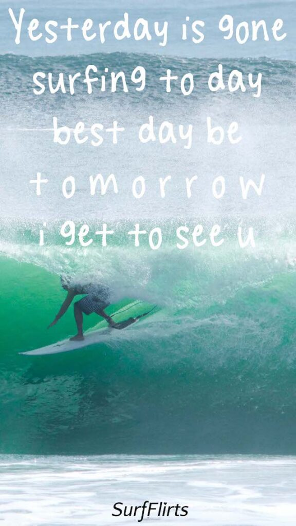 SurfFlirts-Yesterday-is-gone-surfing-to-day-best-day-be-tomorrow-i-get-to-see-u-Surf-Flirts